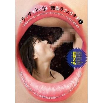 イラマチオじゃない腰振りフェラチオ 05 〜超吸引と厚みのある舌がうねうねと這い回る口内はマ○コを越えた絶品名器〜